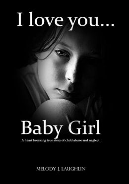 I Love You Baby Girl A heart breaking true story of child abuse and neglect