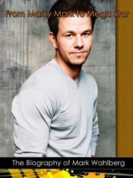 From Marky Mark to Mega Star: The Biography of Mark Wahlberg