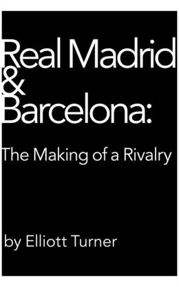Real Madrid & Barcelona: the Making of a Rivalry