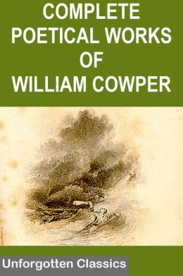 THE COMPLETE POETICAL WORKS OF WILLIAM COWPER WITH LIFE AND CRITICAL NOTICE OF HIS WRITINGS