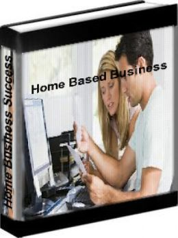 Home Based Business - Home Business Success: How To Successfully Run Your Home Based Business