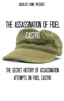 The Assassination of Fidel Castro: The Secret History of Assassination Attempts On Fidel Castro