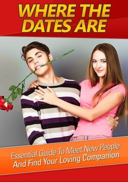 Where The Dates Are: Essential Guide To Meet New People And Finding Your Loving Companion