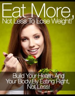 Eat More, Not Less To Lose Weight!: Build Your Health And Your Body By Eating Right, Not Less!