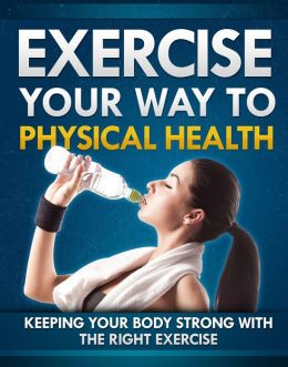 Exercise Your Way To Physical Health: Keeping Your Body Strong With The Right Exercise