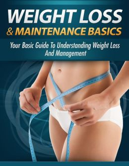 Weight Loss And Maintenance Basics: Your Basic Guide To Understanding Weight Loss And Management