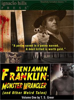 Benjamin Franklin, Monster Wrangler (and Other Weird Tales): Volume One