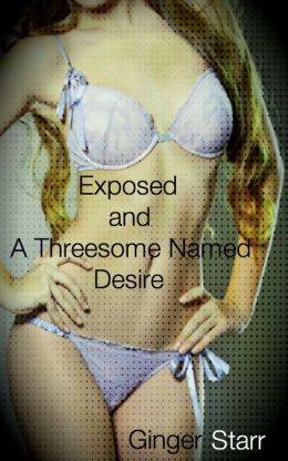 Exposed and A Threesome Named Desire