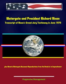 Watergate and President Richard Nixon: Transcript of Nixon's Grand Jury Testimony in June 1975 plus Historic Watergate Document Reproductions from the Break-in to Impeachment