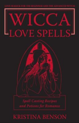 Wicca Love Spells: Love Magick for the Beginner and the Advanced Witch - Spell Casting Recipes and Potions for Romance