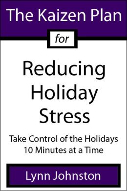 The Kaizen Plan for Reducing Holiday Stress: Take Control of the Holidays 10 Minutes at a Time