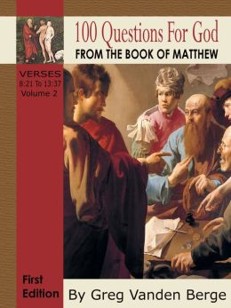 100 Questions For God From The Book Of Matthew Verses 8:21 to 13:37