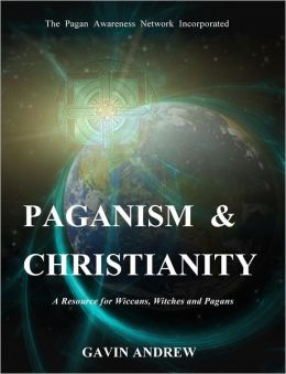 Paganism & Christianity: A Resource for Wiccans, Witches and Pagans