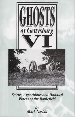 Ghosts of Gettysburg VI: Spirits, Apparitions and Haunted Places on the Battlefield