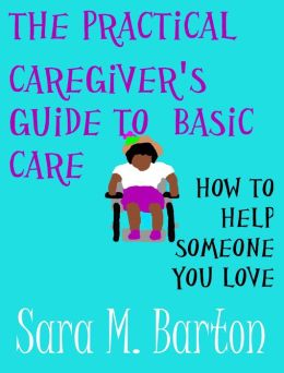 The Practical Caregiver's Guide to Basic Care: How to Help Someone You Love #1