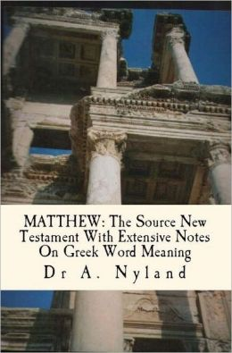 MATTHEW: The Source New Testament With Extensive Notes On Greek Word Meaning