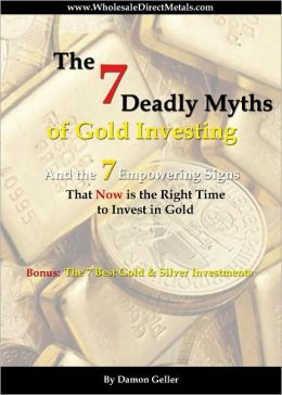 The 7 Deadly Myths of Gold Investing: And the 7 Empowering Signs That Now Is the Right Time to Invest in Gold