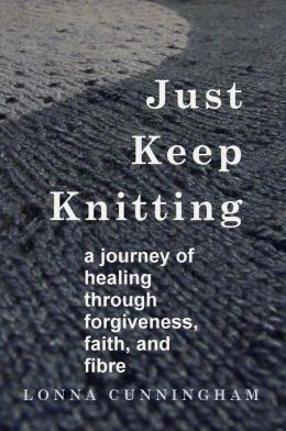 Just Keep Knitting: a journey of healing through forgiveness, faith, and fibre