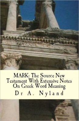 MARK: The Source New Testament with Extensive Notes on Greek Word Meaning