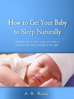 How to Get Your Baby to Sleep Naturally -Exclusive Tips on How to Get Your Baby to Sleep and Stay Asleep Through the Night