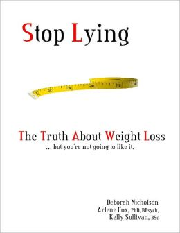 Stop Lying: The Truth About Weight Loss ... but you''re not going to like it.