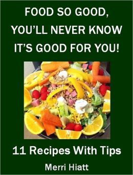 Food So Good, You'll Never Know It's Good For You (11 Recipes With Tips)