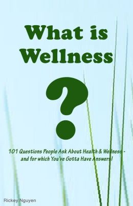 What is Wellness? 101 Questions People Ask About Health and Wellness - and for which You've Gotta Have Answers!