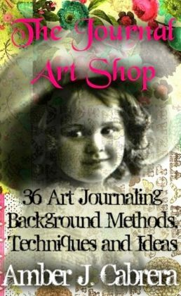 The Journal Art Shop: 36 Art Journaling Background Methods, Techniques and Ideas