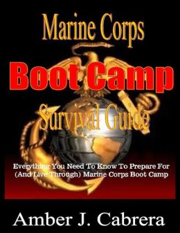 Marine Corps Boot Camp Survival Guide: Everything You Need To Know To Prepare For (And Live Through) Marine Corps Boot Camp