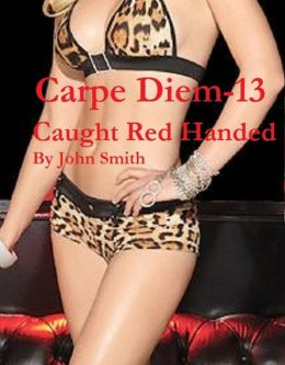 Carpe Diem 13- Caught Red Handed