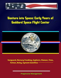 Venture into Space: Early Years of Goddard Space Flight Center - Vanguard, Mercury Tracking, Explorer, Pioneer, Tiros, Telstar, Relay, Syncom Satellites (NASA SP-4301)