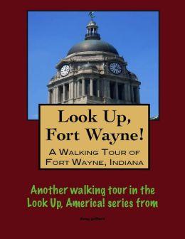 Look Up, Fort Wayne! A Walking Tour of Fort Wayne, Indiana
