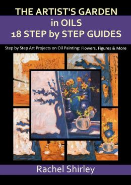 The Artist's Garden in Oils: Eighteen Step by Step Guides