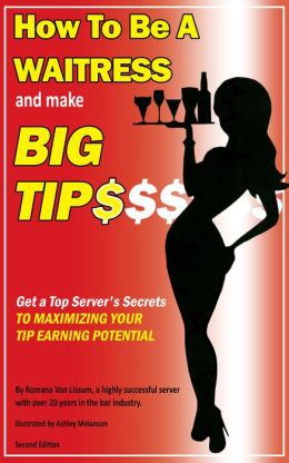 How To Be a Waitress and Make Big Tips. Get a Top Server's Secrets to Maximizing Your Tip Earning Potential