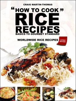 How to Cook Rice Recipes: Basics to Gourmet Standard Worldwide Rice Recipes- Latest Edition
