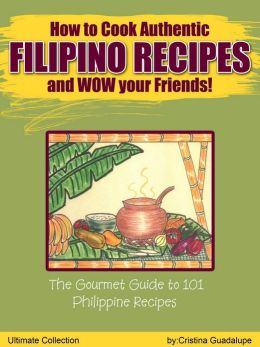 How to Cook Filipino Recipes and WOW your Friends: The Gourmet Guide to 101 Philippine Recipes-Ultimate Collection