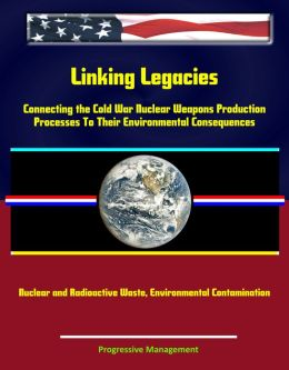 Linking Legacies: Connecting the Cold War Nuclear Weapons Production Processes To Their Environmental Consequences - Nuclear and Radioactive Waste, Environmental Contamination