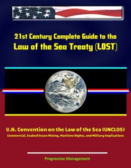 21st Century Complete Guide to the Law of the Sea Treaty (LOST), U.N. Convention on the Law of the Sea (UNCLOS) - Commercial, Seabed Ocean Mining, Maritime Rights, and Military Implications