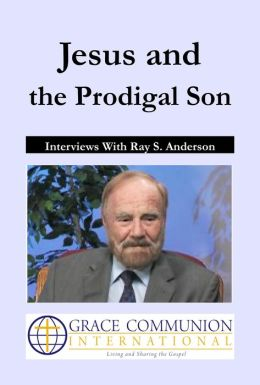 Jesus and the Prodigal Son: Interviews With Ray S. Anderson