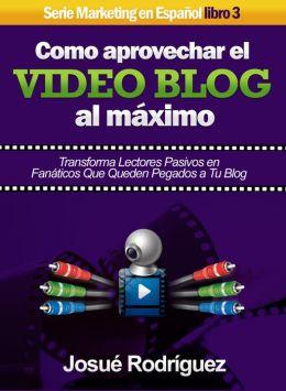 Cómo Aprovechar el Video Blog Al Máximo: Transforma lectores pasivos en fanáticos que queden pegados a tu blog