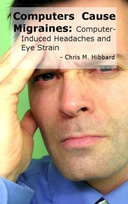 Computers Cause Migraines: Computer-Induced Headaches and Eye Strain