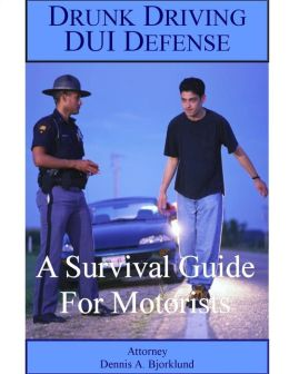 Drunk Driving DUI Defense: A Survival Guide For Motorists
