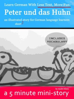 Learn German With Less Text, More Fun: Peter und das Huhn - an illustrated (short) story for German language learners