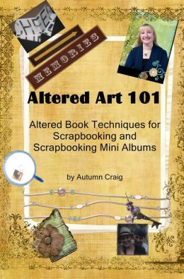 Altered Art 101 Altered Book Techniques for Scrapbooking and Scrapbooking Mini Albums