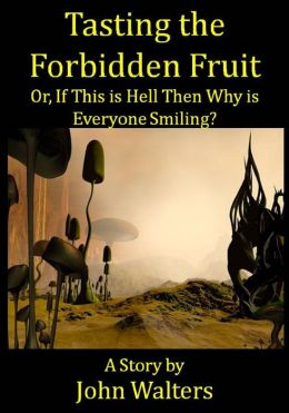Tasting the Forbidden Fruit, or, If This is Hell Then Why is Everyone Smiling?