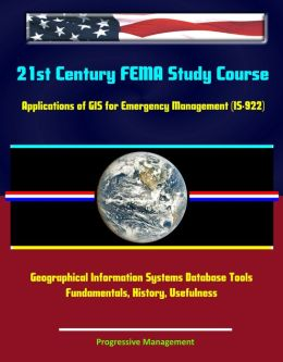 21st Century FEMA Study Course: Applications of GIS for Emergency Management (IS-922) - Geographical Information Systems Database Tools, Fundamentals, History, Usefulness