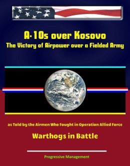 A-10s over Kosovo: The Victory of Airpower over a Fielded Army as Told by the Airmen Who Fought in Operation Allied Force - Warthogs in Battle