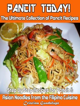 Pancit Today! The Ultimate Collection of Pancit Recipes Step By Step Recipes for Filipino & Asian Noodles