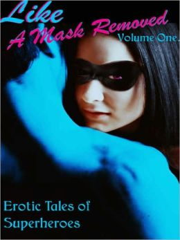 Erotic Tales of Superheroes [Like A Mask Removed, Volume One]