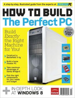 Maximum PC Presents How to Build the Perfect PC 2012